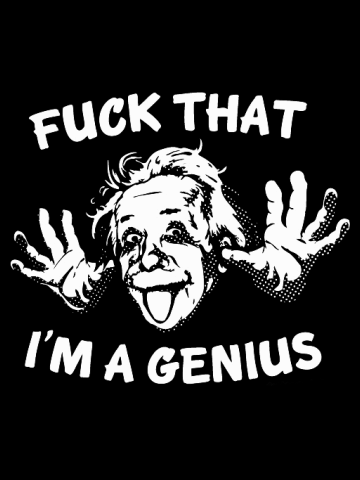 Fuck that I'm a genius