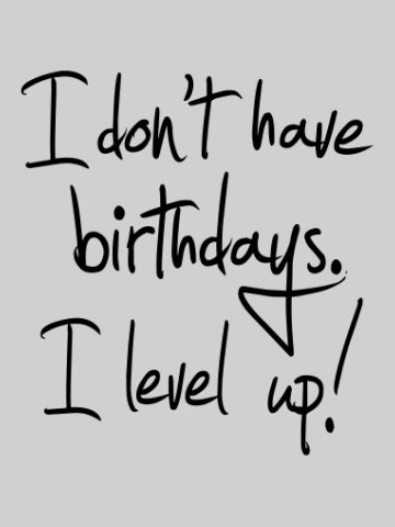 I don't have birthdays, I level up
