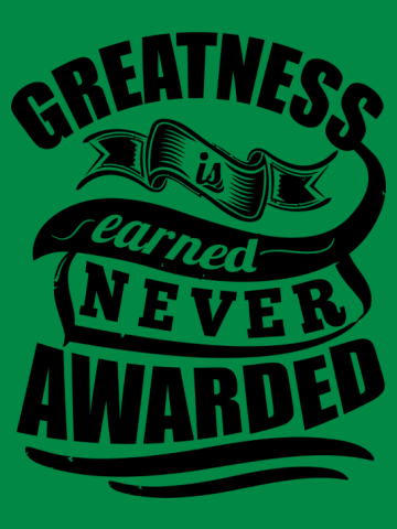Greatness Is Earned Never Awarded