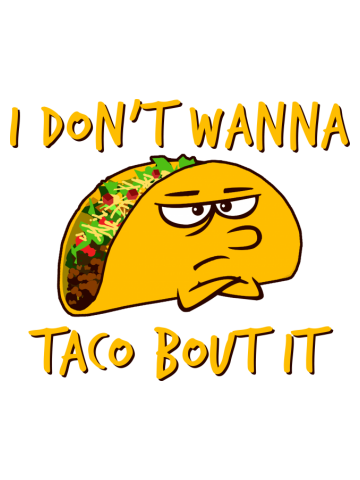 Funny - I don't wanna taco 'bout it!