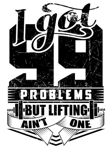 I Got 99 Problems But Lifting Ain't One